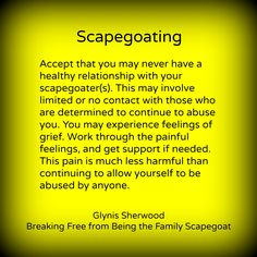 "I am the family Scapegoat.  All the family problems are supposedly because I was a ""messed up teenager"".  But then one should ask, ""WHY was she so messed up?  Who did that to her""?!"