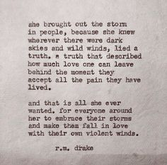 """... and that is all she ever wanted. for everyone around her to embrace their storms and make them fall in love with their own violent winds"" -r.m.drake"