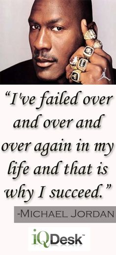"""""""I've failed over and over and over again in my life and that is why I succeed.""""  -Michael Jordan"""