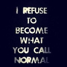 I refuse to become what you call normal. Don't be normal! Now Quotes, Words Quotes, Great Quotes, Quotes To Live By, Inspirational Quotes, Sayings, Qoutes, Punk Quotes, Rebel Quotes