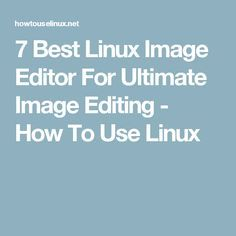 7 Best Linux Image Editor For Ultimate Image Editing - How To Use Linux