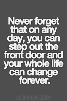 Never forget that on any day, you can step out the front door and your whole life can change forever.... A change forever is the best thing that can happen to you in your life.....