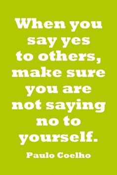 """When you say yes to others, make sure you are not saying no to yourself"" - Paulo Coelho"