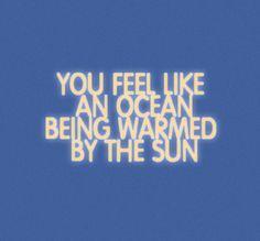 like an ocean warmed by the sun <3