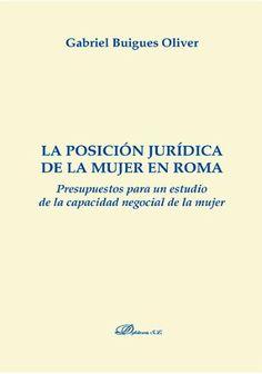 La posición jurídica de la mujer en Roma : presupuestos para un estudio de la capacidad negocial de la mujer / Gabriel Buigues Oliver.    Dykinson, 2014