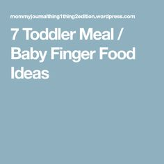 7 Toddler Meal / Baby Finger Food Ideas