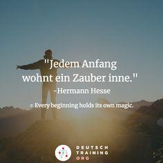 """Jedem Anfang wohnt ein Zauber inne."" -Hermann Hesse = Every beginning holds its own magic."