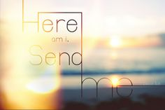 """""""Then I heard the voice of the Lord saying, 'Whom shall I send? And who will go for us?' And I said, 'Here am I. Send me!' - Isaiah 6:8"""" (By Brittney Borowski)"""