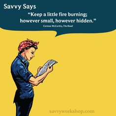 Keep a little fire burning; however small, however hidden #savvysays