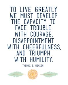 """To live greatly we must develop the capacity to face trouble with courage, disappointment with cheerfulness, and triumph with humility."" -Thomas S. Monson"