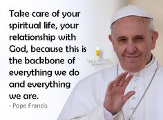 """""""Take care of your spiritual life, your relationship with God, because this is the backbone of everything we do and everything we are."""" - Pope Francis"""