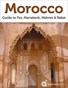 Morocco: Guide to Fez, Marrakech, Meknes and Rabat (2017 Travel Guide)