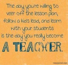 The day you're willing to veer off the lesson plan, follow a kid's lead and learn with your students is the day you really become a Teacher....