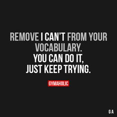 """Remove """"I Can't"""" from your vocabulary. You can do it. Just keep trying. #Motivation"""
