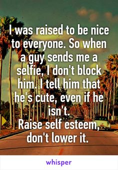 I was raised to be nice to everyone. So when a guy sends me a selfie, I don't block him. I tell him that he's cute, even if he isn't. Raise self esteem, don't lower it.