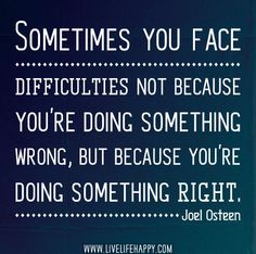 Sometimes you face difficulties not because you're doing something wrong, but because you're doing something right. ~ Joel Osteen