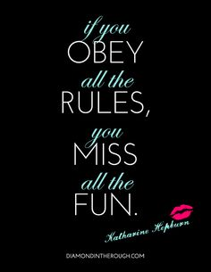 """""""If you obey all the rules, you miss all the fun."""" -Katharine Hepburn"""