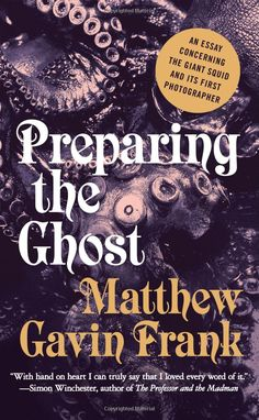 Preparing the Ghost: An Essay Concerning the Giant Squid and Its First Photographer by Matthew Gavin Frank