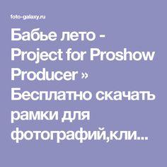Бабье лето - Project for Proshow Producer » Бесплатно скачать рамки для фотографий,клипарт,шрифты,шаблоны для Photoshop,костюмы,рамки для фотошопа,обои,фоторамки,DVD обложки,футажи,свадебные футажи,детские футажи,школьные футажи,видеоредакторы,видеоуроки,скрап-наборы