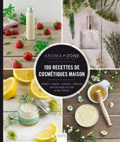 100 Recettes de cosmétiques maison - Aroma-Zone