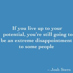 If you live up to your potential, you're still going to be an extreme disappointment to some people