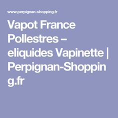 Vapot France Pollestres – eliquides Vapinette | Perpignan-Shopping.fr