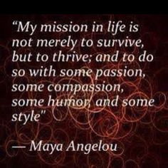 My mission in life is not merely to survive, but to thrive; and to do so with some passion, some compassion, some humor and some style - Maya Angelou quote The Words, Cool Words, Amazing Quotes, Great Quotes, Quotes To Live By, Maya Quotes, Random Quotes, Quotable Quotes, Motivational Quotes