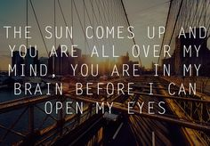 The Sun Comes Up And You Are All Over My Mind, You Are In My Brain Before I Can Open My Eyes