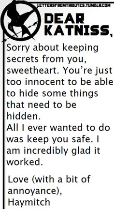 [[Dear Katniss, Sorry about keeping secrets from you, sweetheart. You're just too innocent to be able to hide some things that need to be hidden. All I ever wanted to do was keep you safe. I am incredibly glad it worked. Love (with a bit of annoyance), Haymitch]]