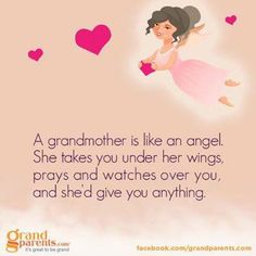 A grandmother is like an angel.  She takes you under her wings, prays, and watches over you and she'd give you anything.