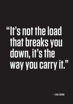 """It's not the load that breaks you down, it's the way you carry it."" -Lena Horne ... and how long you carry it without taking a break."
