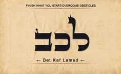 31 LEKAB: LAMED KAF BET: Finish what you start/overcome obstacles. Scan from Right to Left.