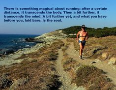 There is something magical about running; after a certain distance, it transcends the body. Then a bit further, it transcends the mind. A bit further yet, and what you have before you, laid bare, is the soul.