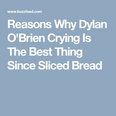 Reasons Why Dylan O'Brien Crying Is The Best Thing Since Sliced Bread