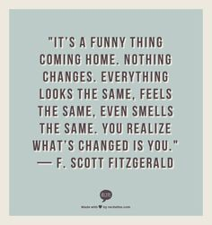 """""""It's a funny thing coming home. Nothing changes. Everything looks the same, feels the same, even smells the same. You realize what's changed is you."""" — F. Scott Fitzgerald"""