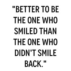 """""""Better to be the one who smiled than the one who didn't smile back."""" ❥"""