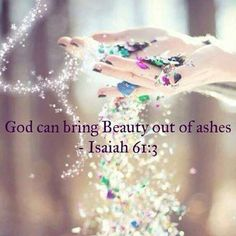 """Beauty For Ashes. - ISAIAH  61:3, """"To appoint unto them that mourn in Zion, to give unto them beauty for ashes, the oil of joy for mourning, the garment of praise for the spirit of heaviness; that they might be called trees of righteousness, the planting of the LORD, that he might be glorified."""" - http://access-jesus.com/Isaiah/Isaiah_61.html"""