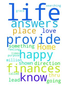 Dear God Home life, finances is not a happy place for - Dear God Home life, finances is not a happy place for me, you know what I am feeling and what I am going thru. Lord I am searching for answers only you can provide. I know there is something that I am called to do, my purpose. I ask that you will provide the answers and lead me in your direction. I thank you for all I have and that you have shown your Grace upon me a million times. Lord I do love You..... Posted at…