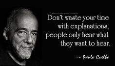 """Don't waste your time with explanations, people only hear what they want to hear""  – Paulo Coelho –"