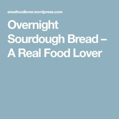 Overnight Sourdough Bread – A Real Food Lover