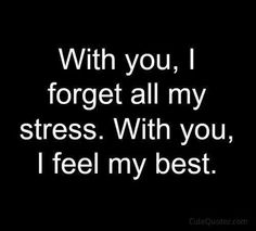 With you I forget all my stress. With you I feel my best