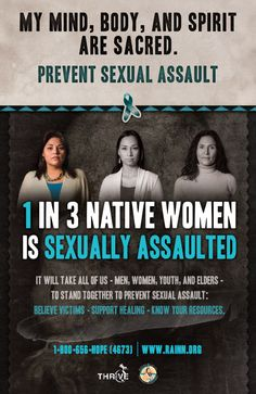 My Mind, Body, and Spirit Are Sacred. Prevent Sexual Assault 1 in 3 Native Women Is Sexually Assaulted. It will take all of us—men, women, youth, and elders—to stand together to prevent sexual assault. Believe victims. Support healing. Know your resources.