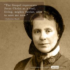 """""""The Gospel represents Jesus Christ as a real, living, mighty Savior, able to save me now."""" - Catherine Booth #gospel #jesuschrist #livingsaviour"""