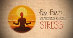 Fun Fact: Vacationing reduces stress.