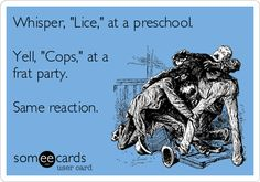 "whisper ""lice"" at a preschool. Yell ""cops"" at a frat party.  Same reaction."