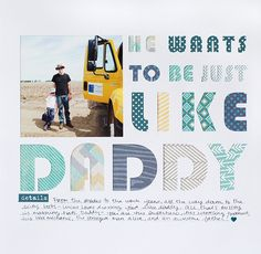 Just Like Daddy - Scrapbook.com - Die cut a large title on white paper and back each letter with different patterned paper. Add a photo, sticker, epoxy heart and hand written journaling and you're done! Fabulous layout completed!