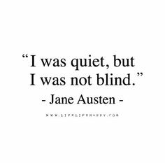 I was quiet, but I was not blind. – Jane Austen The post I Was Quiet appeared first on Live Life Happy.