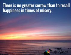 There is no greater sorrow than to recall happiness in times of misery. -Dante (The Divine Comedy)