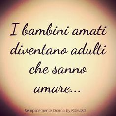 I bambini amati diventano adulti che sanno amare.. Someone Like Me, More Than Words, Tattoo Quotes, Wisdom, Thoughts, Motivation, Sayings, Smile, Instagram