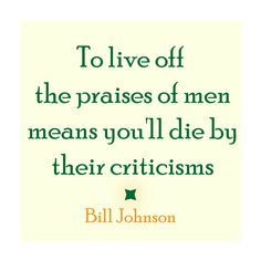 """To live off the praises of men means you'll die by their criticisms"" - Bill Johnson"